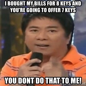 willie revillame you dont do that to me - I Bought my Bills for 8 keys and you're going to offer 7 keys you dont do that to me!