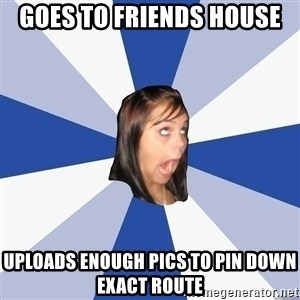 Annoying Facebook Girl - Goes to friends house Uploads enough pics to pin down exact rOute
