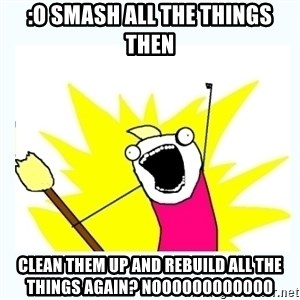 All the things - :O SMASH ALL THE THINGS THEN CLEAN THEM UP AND REBUILD ALL THE THINGS AGAIN? NOOOOOOOOOOOO