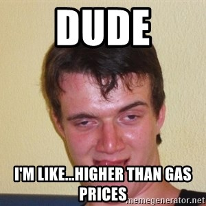 [10] guy meme - Dude I'm like...Higher than gas prices