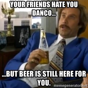 That escalated quickly-Ron Burgundy - yOUR FRIENDS HATE YOU DANCO... ...BUT BEER IS STILL HERE FOR YOU.