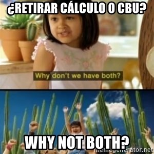 Why not both? - ¿Retirar cálculo o cbu? Why not both?