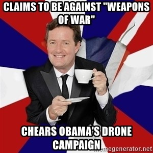 "Piers Morgan  - claims to be against ""weapons of war"" chears obama's drone campaign"