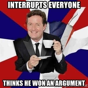 Piers Morgan  - Interrupts everyone Thinks he won an argument