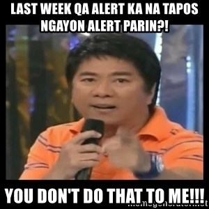 You don't do that to me meme - Last Week QA alert ka na tapos ngayon alert parin?! you don't do that to me!!!