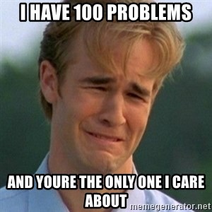 90s Problems - I HAVE 100 PROBLEMS AND YOURE THE ONLY ONE I CARE ABOUT