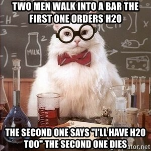 "Chemistry Cat - two men walk into a bar the first one orders h20 the second one says ""i'll have h20 too"" the second one dies"