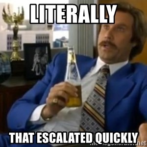 That escalated quickly-Ron Burgundy - Literally  ThaT escalated quickly