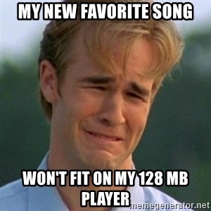90s Problems - My new favorite song won't fit on my 128 MB player