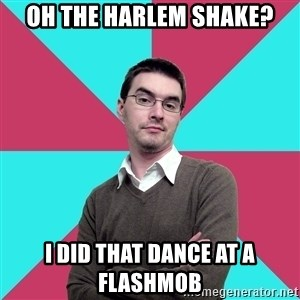 Privilege Denying Dude - Oh THE harlem Shake? I Did that dance at a flashmob