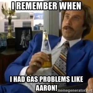 That escalated quickly-Ron Burgundy - I remember when  I had gas problems like aaron!