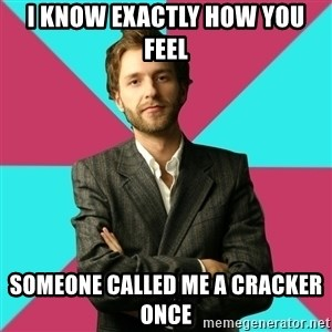 Privilege Denying Dude - I know exactly how you feel someone called me a cracker once