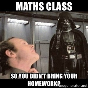 I find your lack of faith disturbing - Maths Class so you didn't bring your homework?