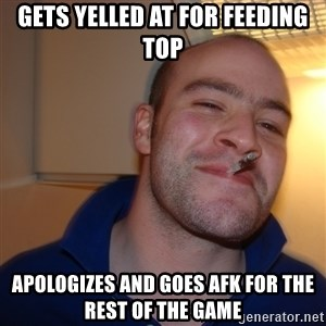 Good Guy Greg - GETS YELLED AT FOR FEEDING TOP APOLOGIZES AND GOES AFK FOR THE REST OF THE GAME