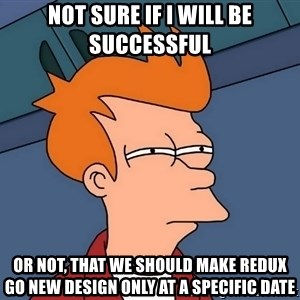 Futurama Fry - not sure if I will be successful or not, that we should make Redux go new design only at a specific date