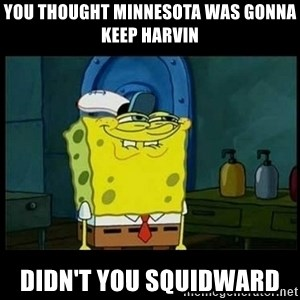 Don't you, Squidward? - you thought minnesota was gonna keep harvin didn't you squidward