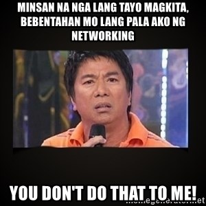 Willie Revillame me - Minsan na nga lang tayo magkita, bebentahan mo lang pala ako ng networking You don't do that to me!