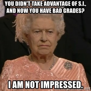 Queen Elizabeth Is Not Impressed  - you didn't take advantage of s.i., and now you have bad grades? i am not impressed.