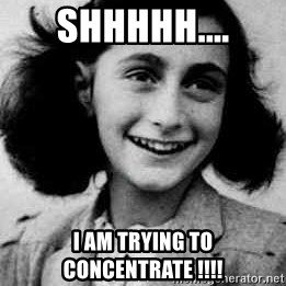 Anne Frank - Shhhhh.... I am trying to concentrate !!!!
