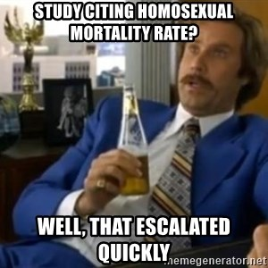 That escalated quickly-Ron Burgundy - Study citing Homosexual mortality rate? Well, that escalated quickly
