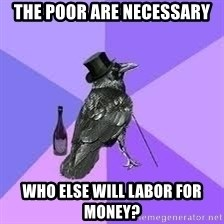 Heincrow - The poor are necessary Who else will labor for money?