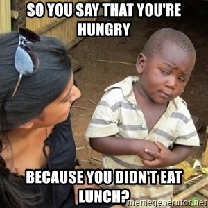 Skeptical 3rd World Kid - so you say that you're hungry because you didn't eat lunch?