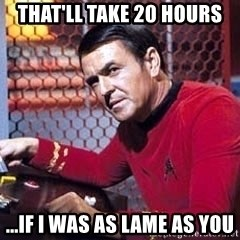 Scotty Star Trek - That'll take 20 hours ...if i was as lame as you