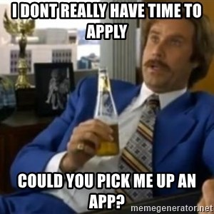 That escalated quickly-Ron Burgundy - i dont really have time to apply could you pick me up an app?