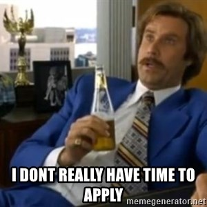 That escalated quickly-Ron Burgundy -  i dont really have time to apply