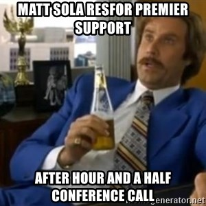 That escalated quickly-Ron Burgundy - MATT SOLA RESFOR PREMIER SUPPORT After hour and a half conference call
