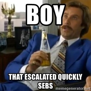 That escalated quickly-Ron Burgundy - BOY THAT ESCALATED QUICKLY SEBS