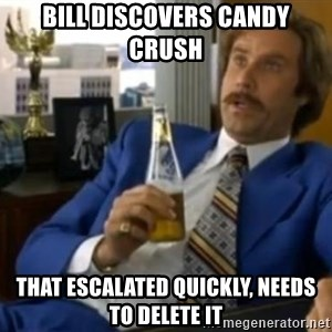 That escalated quickly-Ron Burgundy - Bill discovers Candy Crush That escalated quickly, needs to delete it