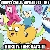 Adventure Time Meme - Shows called adventure time hardly ever says it