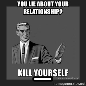 kill yourself guy - You lie about your relationship? _
