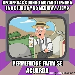 Pepperidge Farm Remembers FG - RECUERDAS CUANDO MOYANO LLENABA LA 9 DE JULIO Y NO media av. alem? PEPPERIDGE FARM SE ACUERDA