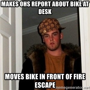 Scumbag Steve - makes ohs report about bike at desk moves bike in front of fire escape