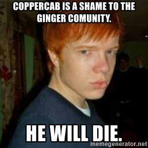 Flame_haired_Poser - Coppercab is a shame to the ginger comunity.  he will die.