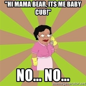 "Consuela Family Guy - ""HI mama bear, its me baby cub!"" no... no..."