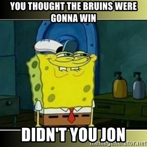 "Spongebob ""You thought..."" - You thought the bruins were  gonna win didn't you jon"