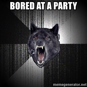 Insanity Wolf - bored at a party