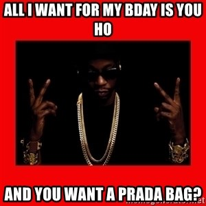2 chainz valentine - ALL I WANT FOR MY BDAY IS YOU HO AND YOU WANT A PRADA BAG?