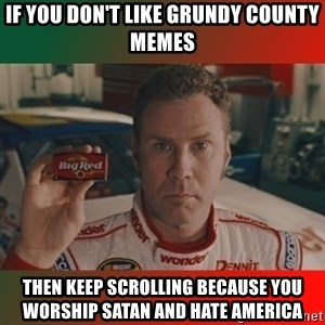 Ricky Bobby Big Red - if you don't like grundy county memes then keep scrolling because you worship satan and hate america
