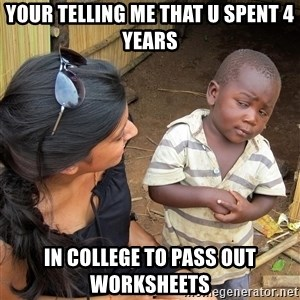 Skeptical African Child - your telling me that u spent 4 years in college to pass out worksheets