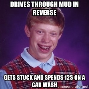 Bad Luck Brian - DRIVES THROUGH MUD IN REVERSE GETS STUCK AND SPENDS 12$ ON A CAR WASH