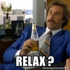 That escalated quickly-Ron Burgundy -  Relax ?