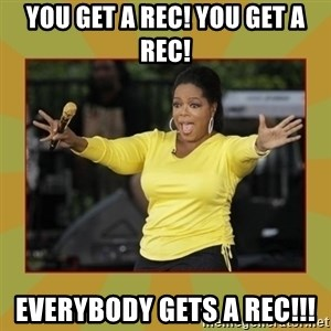 Oprah you get a car - You get a reC! You get a rec! Everybody gets a rec!!!