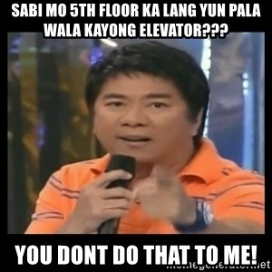 You don't do that to me meme - SABI MO 5TH FLOOR KA LANG YUN PALA WALA KAYONG ELEVATOR??? YOU DONT DO THAT TO ME!