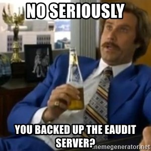 That escalated quickly-Ron Burgundy - No Seriously you backed up the eaudit server?