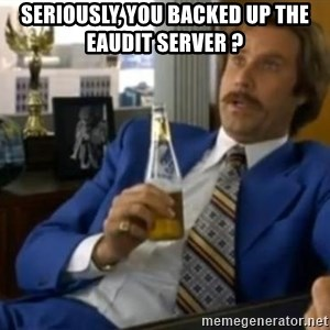 That escalated quickly-Ron Burgundy - Seriously, you backed up the eaudit server ?