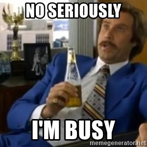 That escalated quickly-Ron Burgundy - No seriously I'm busy